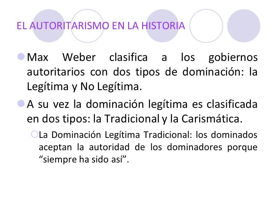 EL AUTORITARISMO EN LA HISTORIA Max Weber clasifica a los gobiernos autoritarios con dos tipos de dominación: la Legítima y No Legítima. A su vez la d