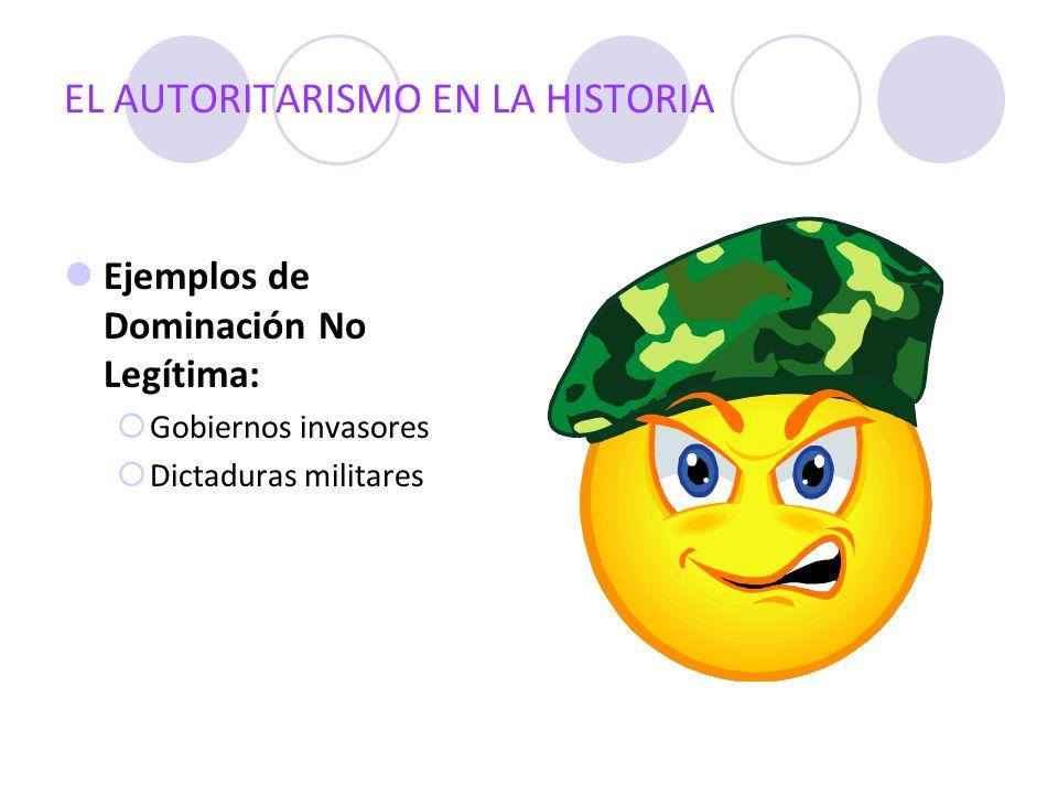 EL AUTORITARISMO EN LA HISTORIA Ejemplos de Dominación No Legítima: Gobiernos invasores Dictaduras militares
