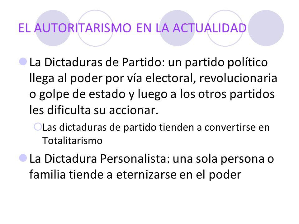 EL AUTORITARISMO EN LA ACTUALIDAD La Dictaduras de Partido: un partido político llega al poder por vía electoral, revolucionaria o golpe de estado y l