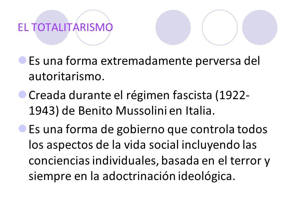 EL TOTALITARISMO Es una forma extremadamente perversa del autoritarismo. Creada durante el régimen fascista (1922- 1943) de Benito Mussolini en Italia