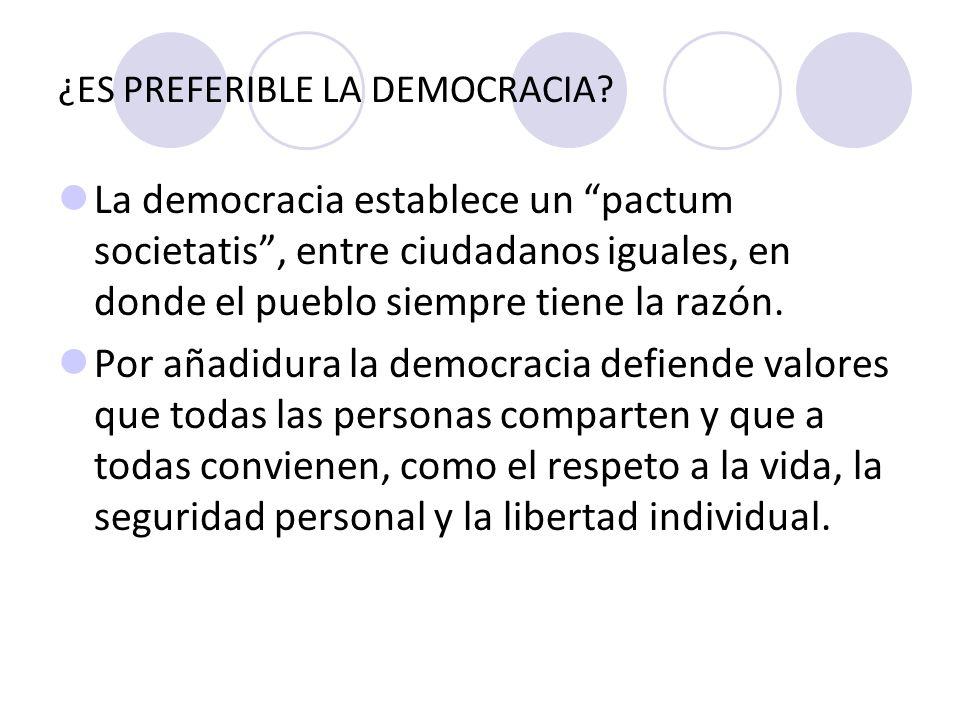 ¿ES PREFERIBLE LA DEMOCRACIA? La democracia establece un pactum societatis, entre ciudadanos iguales, en donde el pueblo siempre tiene la razón. Por a