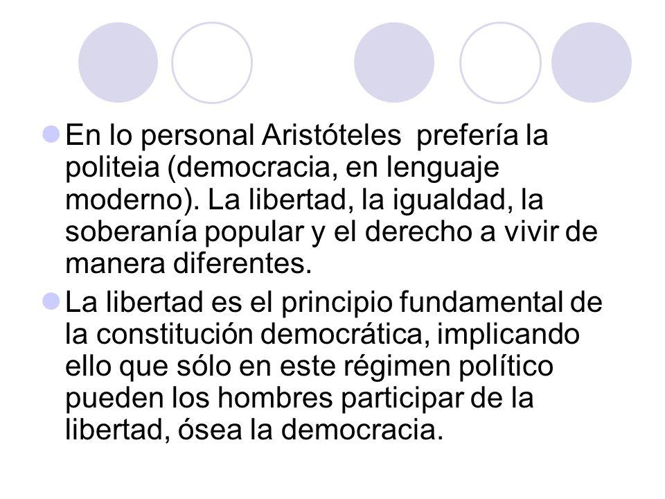 En lo personal Aristóteles prefería la politeia (democracia, en lenguaje moderno). La libertad, la igualdad, la soberanía popular y el derecho a vivir