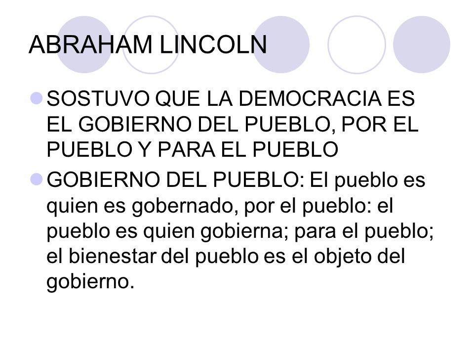 ABRAHAM LINCOLN SOSTUVO QUE LA DEMOCRACIA ES EL GOBIERNO DEL PUEBLO, POR EL PUEBLO Y PARA EL PUEBLO GOBIERNO DEL PUEBLO: El pueblo es quien es goberna