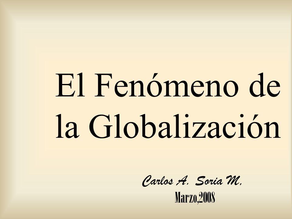 El Fenómeno de la Globalización Carlos A. Soria M, Marzo,2008