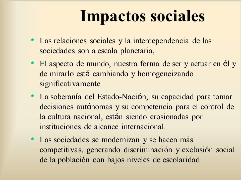 Impactos sociales Las relaciones sociales y la interdependencia de las sociedades son a escala planetaria, El aspecto de mundo, nuestra forma de ser y