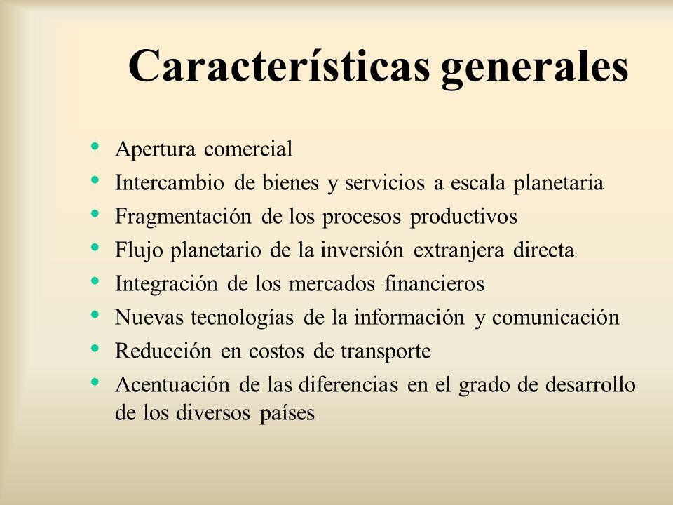 Características generales Apertura comercial Intercambio de bienes y servicios a escala planetaria Fragmentación de los procesos productivos Flujo pla