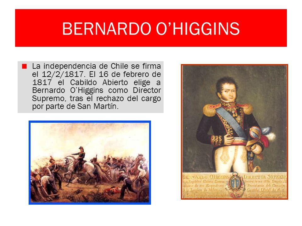 BERNARDO OHIGGINS La independencia de Chile se firma el 12/2/1817. El 16 de febrero de 1817 el Cabildo Abierto elige a Bernardo OHiggins como Director