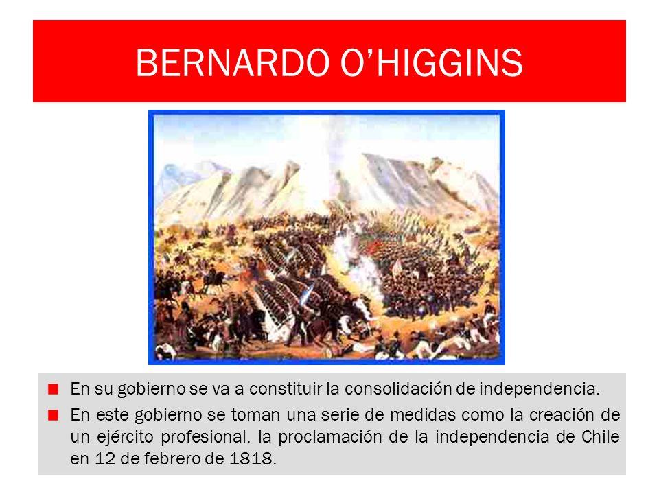 BERNARDO OHIGGINS En su gobierno se va a constituir la consolidación de independencia. En este gobierno se toman una serie de medidas como la creación