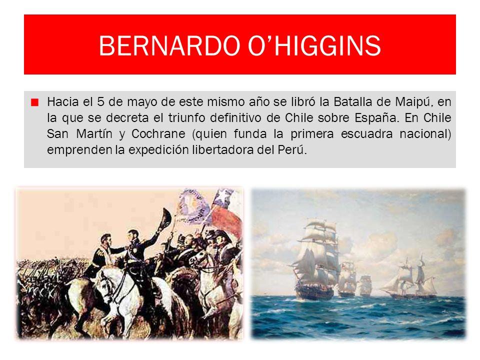 BERNARDO OHIGGINS Hacia el 5 de mayo de este mismo año se libró la Batalla de Maipú, en la que se decreta el triunfo definitivo de Chile sobre España.