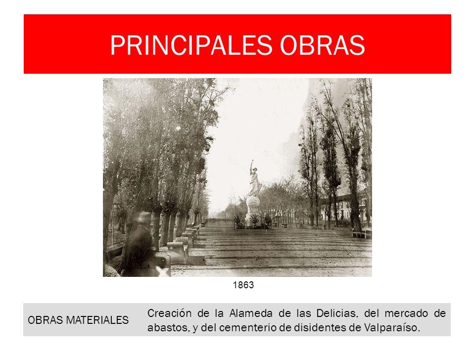 PRINCIPALES OBRAS OBRAS MATERIALES Creación de la Alameda de las Delicias, del mercado de abastos, y del cementerio de disidentes de Valparaíso. 1863