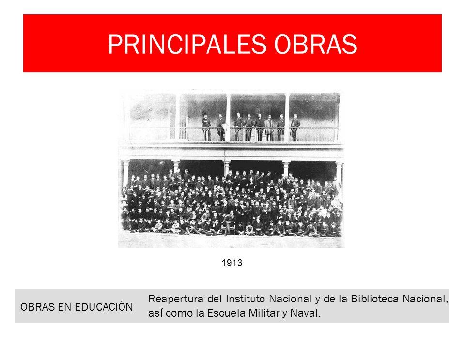 PRINCIPALES OBRAS OBRAS EN EDUCACIÓN Reapertura del Instituto Nacional y de la Biblioteca Nacional, as í como la Escuela Militar y Naval. 1913