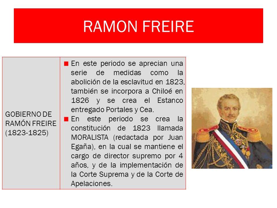 RAMON FREIRE GOBIERNO DE RAMÓN FREIRE (1823-1825) En este periodo se aprecian una serie de medidas como la abolición de la esclavitud en 1823, también