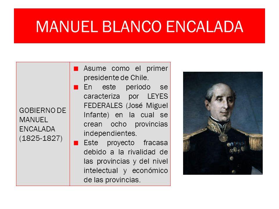 MANUEL BLANCO ENCALADA GOBIERNO DE MANUEL ENCALADA (1825-1827) Asume como el primer presidente de Chile. En este periodo se caracteriza por LEYES FEDE