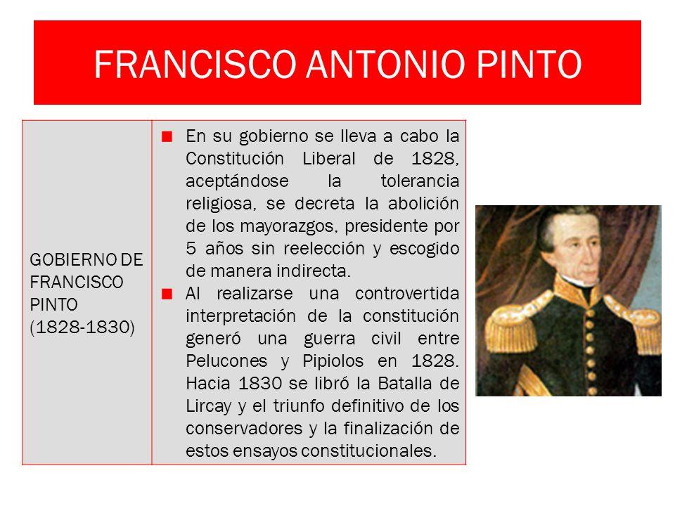 FRANCISCO ANTONIO PINTO GOBIERNO DE FRANCISCO PINTO (1828-1830) En su gobierno se lleva a cabo la Constitución Liberal de 1828, aceptándose la toleran