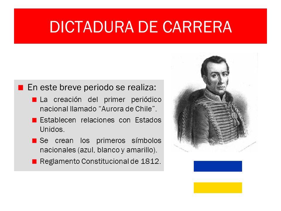 DICTADURA DE CARRERA En este breve periodo se realiza: La creación del primer periódico nacional llamado Aurora de Chile. Establecen relaciones con Es