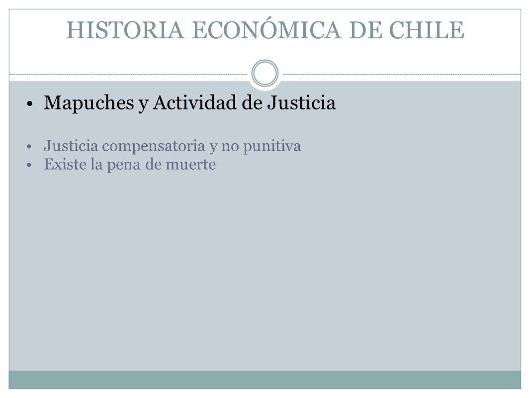 HISTORIA ECONÓMICA DE CHILE Mapuches y Actividad de Justicia Justicia compensatoria y no punitiva Existe la pena de muerte