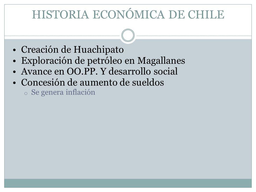 HISTORIA ECONÓMICA DE CHILE Creación de Huachipato Exploración de petróleo en Magallanes Avance en OO.PP. Y desarrollo social Concesión de aumento de