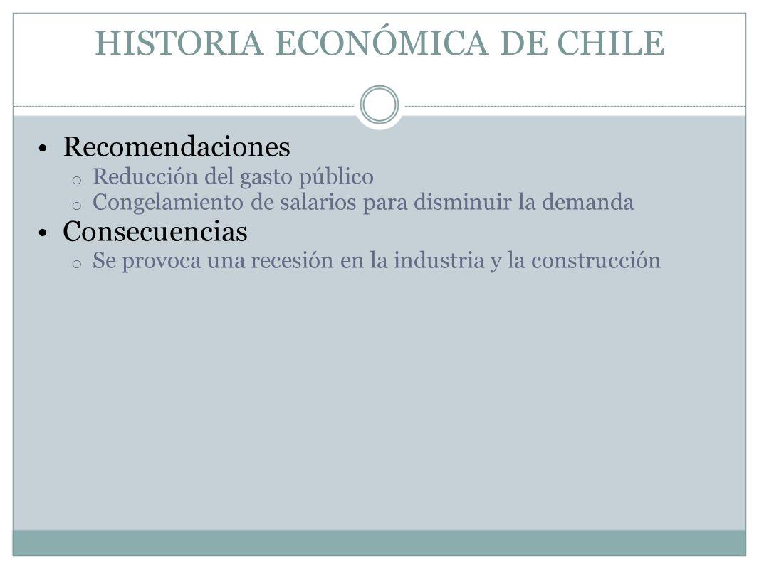 HISTORIA ECONÓMICA DE CHILE Recomendaciones o Reducción del gasto público o Congelamiento de salarios para disminuir la demanda Consecuencias o Se pro