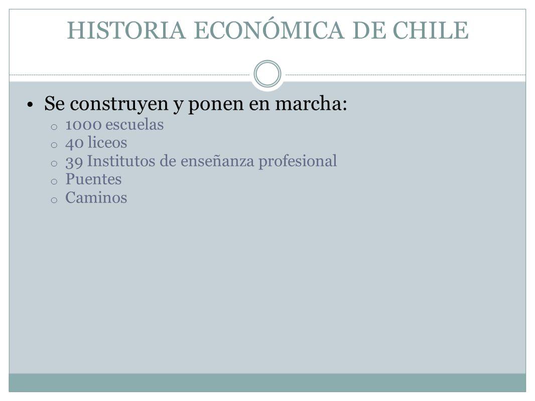 HISTORIA ECONÓMICA DE CHILE Se construyen y ponen en marcha: o 1000 escuelas o 40 liceos o 39 Institutos de enseñanza profesional o Puentes o Caminos