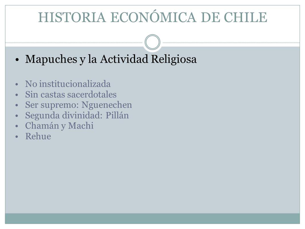 HISTORIA ECONÓMICA DE CHILE Mapuches y la Actividad Religiosa No institucionalizada Sin castas sacerdotales Ser supremo: Nguenechen Segunda divinidad: