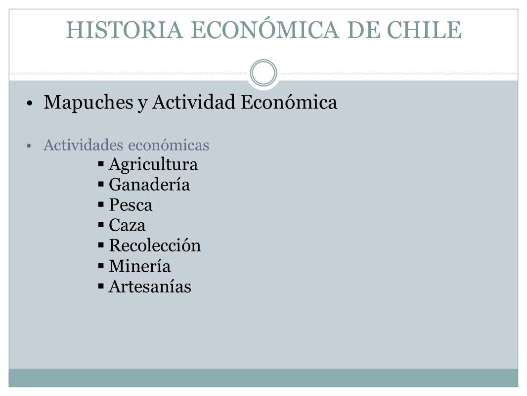 HISTORIA ECONÓMICA DE CHILE Mapuches y Actividad Económica Actividades económicas Agricultura Ganadería Pesca Caza Recolección Minería Artesanías
