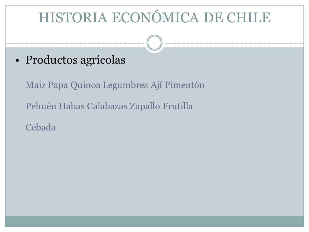 HISTORIA ECONÓMICA DE CHILE Productos agrícolas Maiz Papa Quinoa Legumbres Ají Pimentón Pehuén Habas Calabazas Zapallo Frutilla Cebada