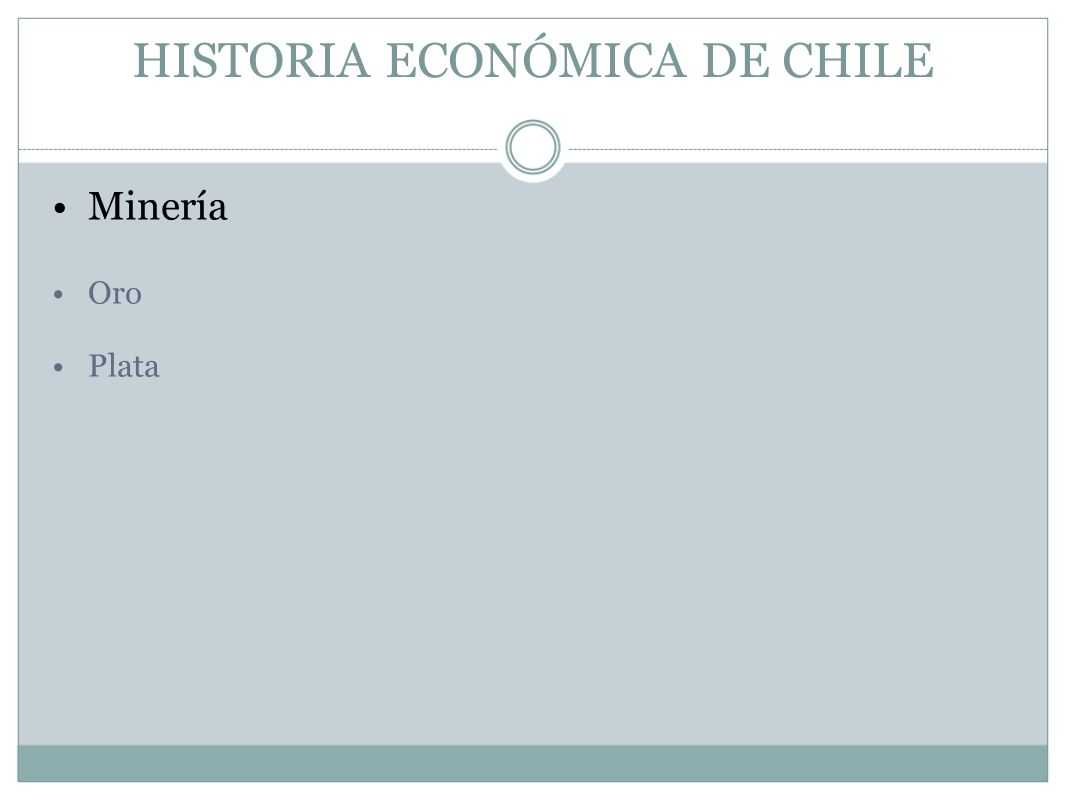 HISTORIA ECONÓMICA DE CHILE Minería Oro Plata