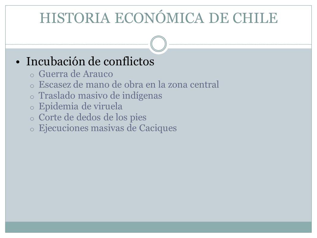 HISTORIA ECONÓMICA DE CHILE Incubación de conflictos o Guerra de Arauco o Escasez de mano de obra en la zona central o Traslado masivo de indígenas o