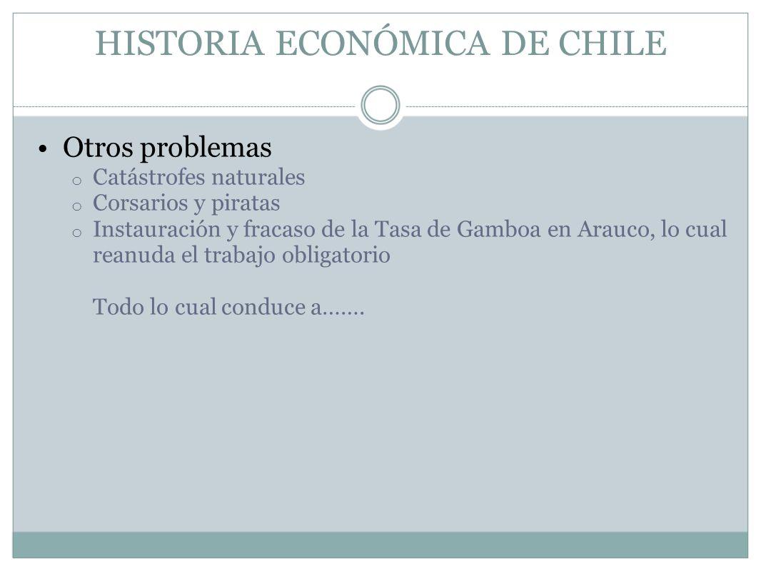 HISTORIA ECONÓMICA DE CHILE Otros problemas o Catástrofes naturales o Corsarios y piratas o Instauración y fracaso de la Tasa de Gamboa en Arauco, lo