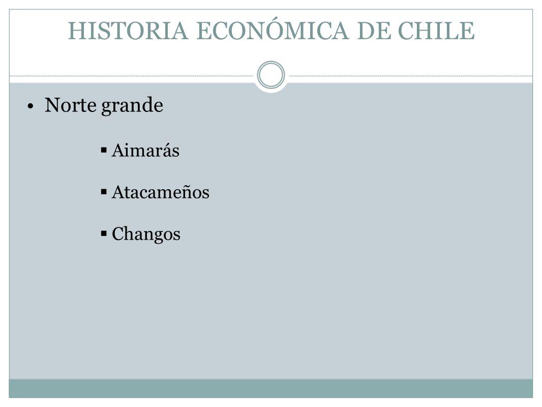 HISTORIA ECONÓMICA DE CHILE Norte grande Aimarás Atacameños Changos