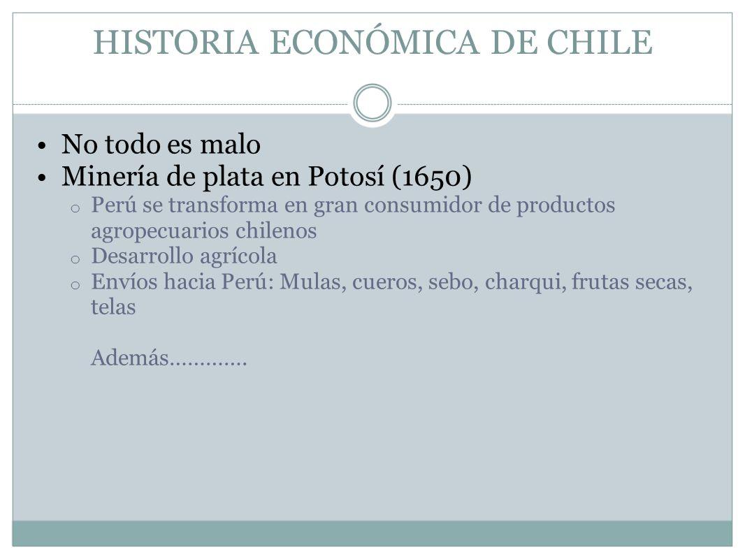 HISTORIA ECONÓMICA DE CHILE No todo es malo Minería de plata en Potosí (1650) o Perú se transforma en gran consumidor de productos agropecuarios chile