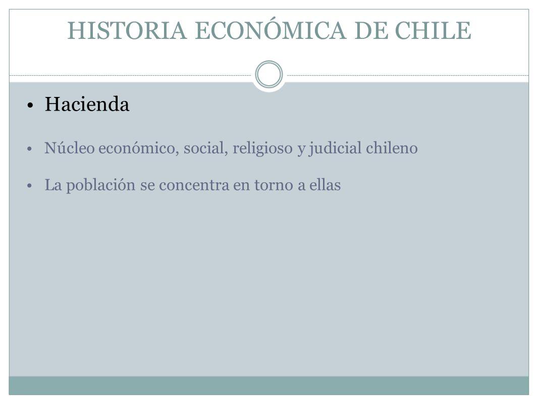 HISTORIA ECONÓMICA DE CHILE Hacienda Núcleo económico, social, religioso y judicial chileno La población se concentra en torno a ellas