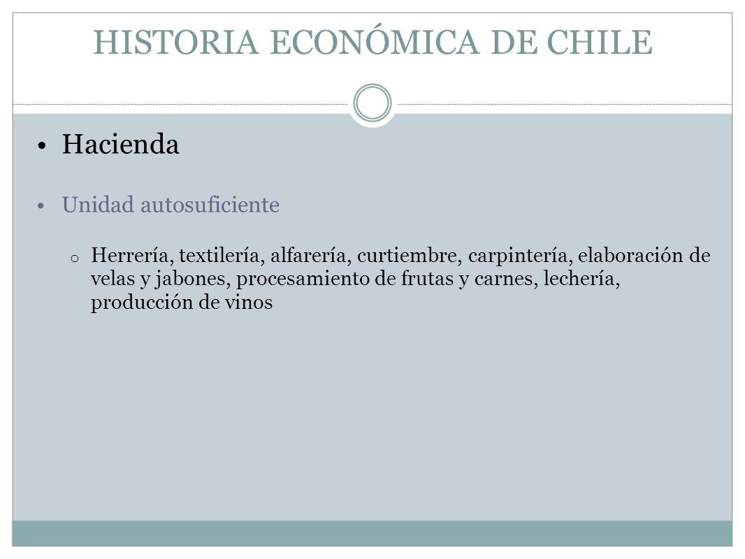 HISTORIA ECONÓMICA DE CHILE Hacienda Unidad autosuficiente o Herrería, textilería, alfarería, curtiembre, carpintería, elaboración de velas y jabones,