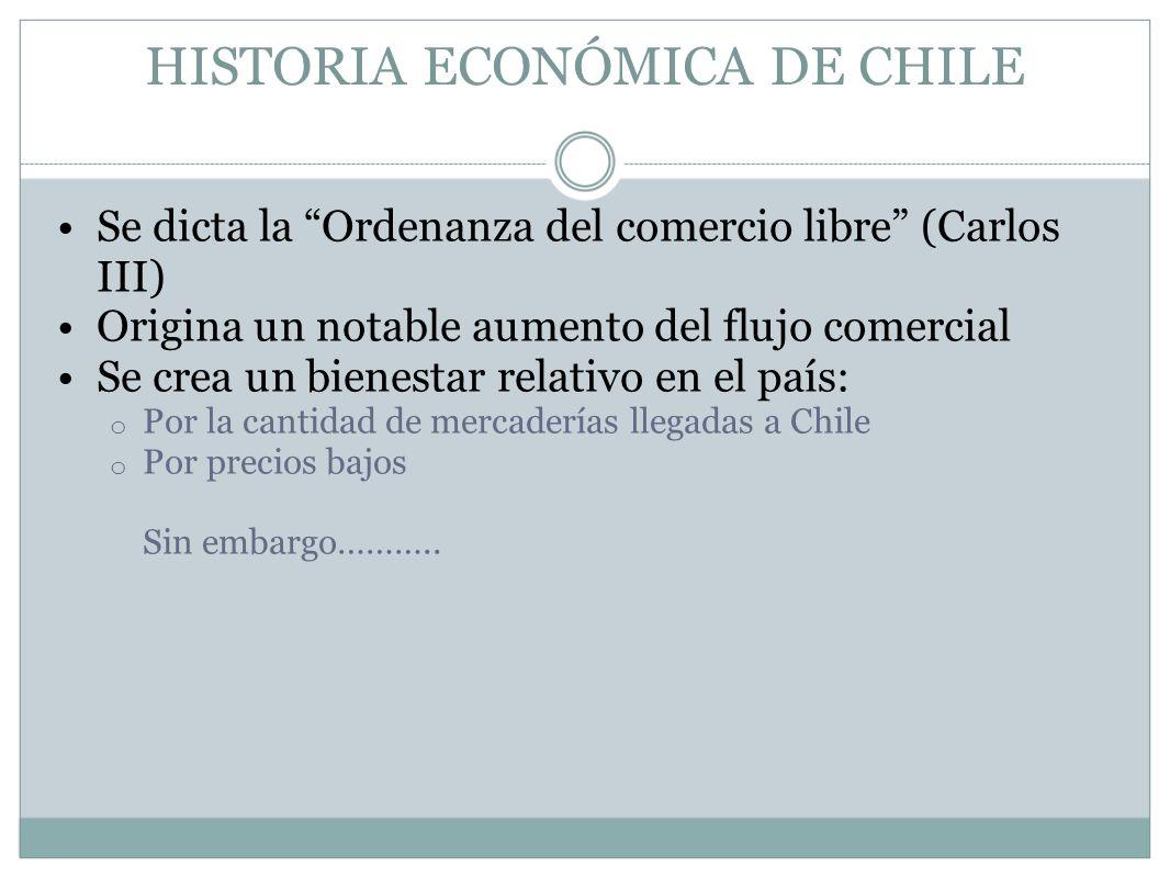 HISTORIA ECONÓMICA DE CHILE Se dicta la Ordenanza del comercio libre (Carlos III) Origina un notable aumento del flujo comercial Se crea un bienestar