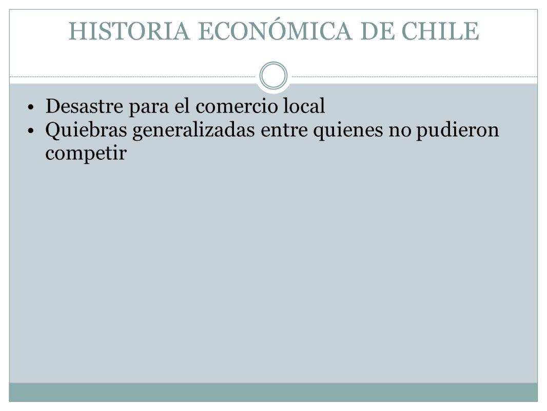 HISTORIA ECONÓMICA DE CHILE Desastre para el comercio local Quiebras generalizadas entre quienes no pudieron competir