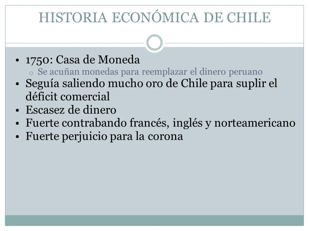 HISTORIA ECONÓMICA DE CHILE 1750: Casa de Moneda o Se acuñan monedas para reemplazar el dinero peruano Seguía saliendo mucho oro de Chile para suplir