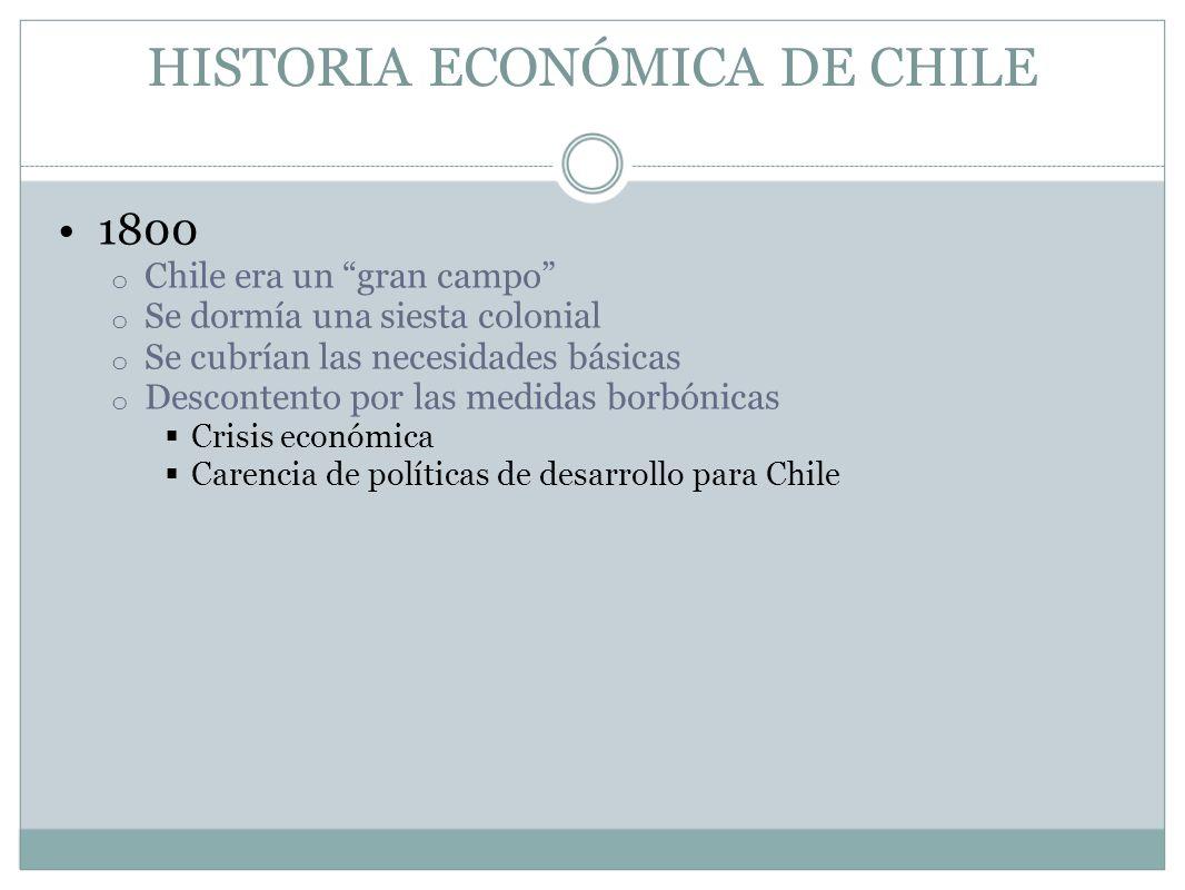 HISTORIA ECONÓMICA DE CHILE 1800 o Chile era un gran campo o Se dormía una siesta colonial o Se cubrían las necesidades básicas o Descontento por las