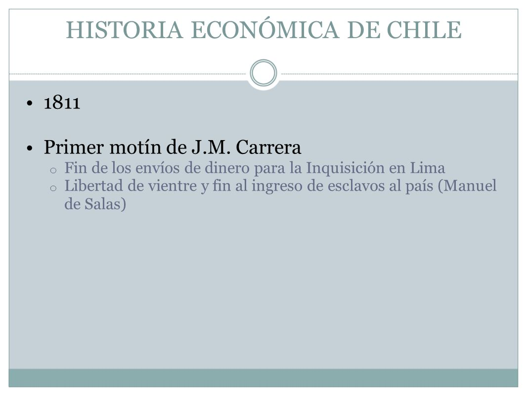 HISTORIA ECONÓMICA DE CHILE 1811 Primer motín de J.M. Carrera o Fin de los envíos de dinero para la Inquisición en Lima o Libertad de vientre y fin al