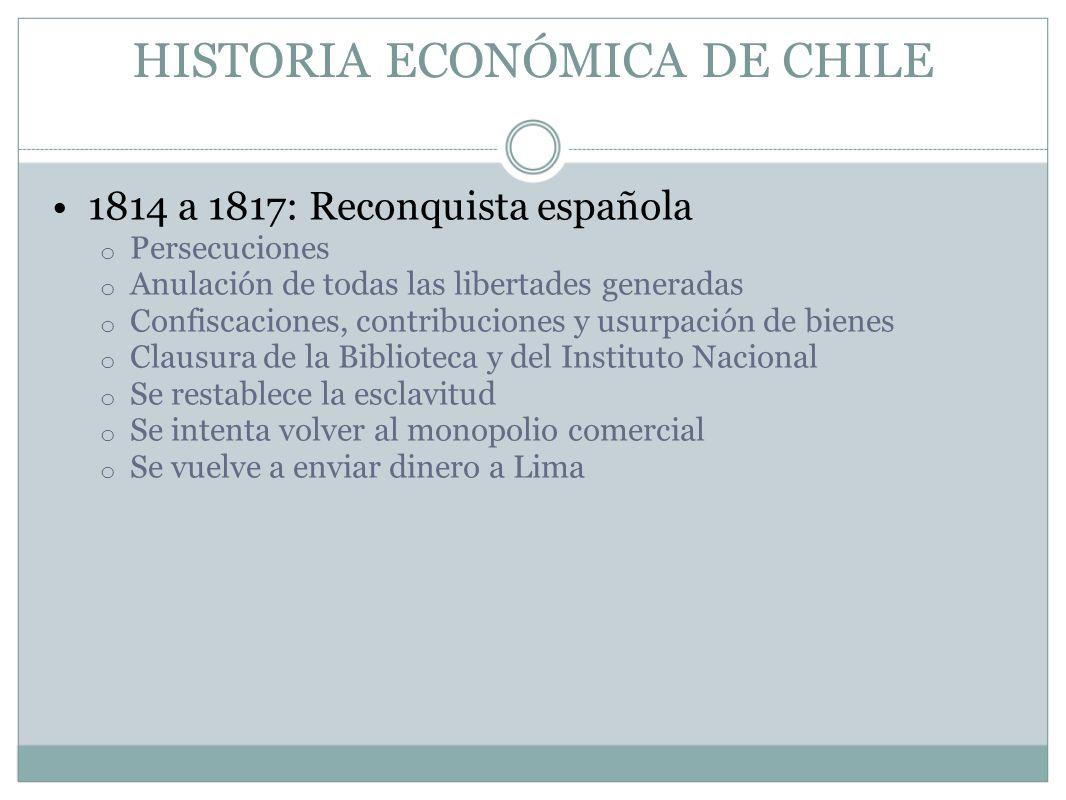 HISTORIA ECONÓMICA DE CHILE 1814 a 1817: Reconquista española o Persecuciones o Anulación de todas las libertades generadas o Confiscaciones, contribu