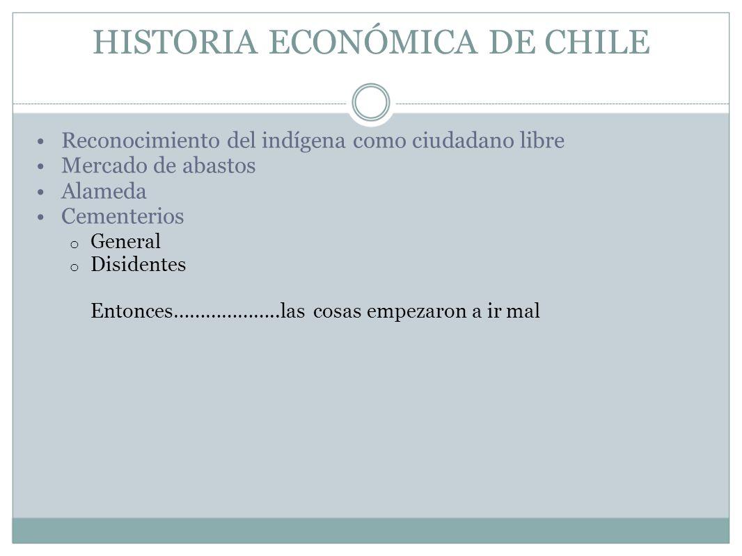 HISTORIA ECONÓMICA DE CHILE Reconocimiento del indígena como ciudadano libre Mercado de abastos Alameda Cementerios o General o Disidentes Entonces………