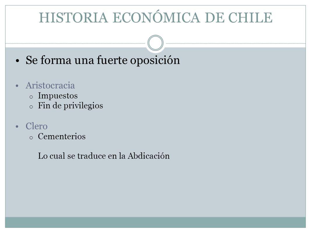 HISTORIA ECONÓMICA DE CHILE Se forma una fuerte oposición Aristocracia o Impuestos o Fin de privilegios Clero o Cementerios Lo cual se traduce en la A