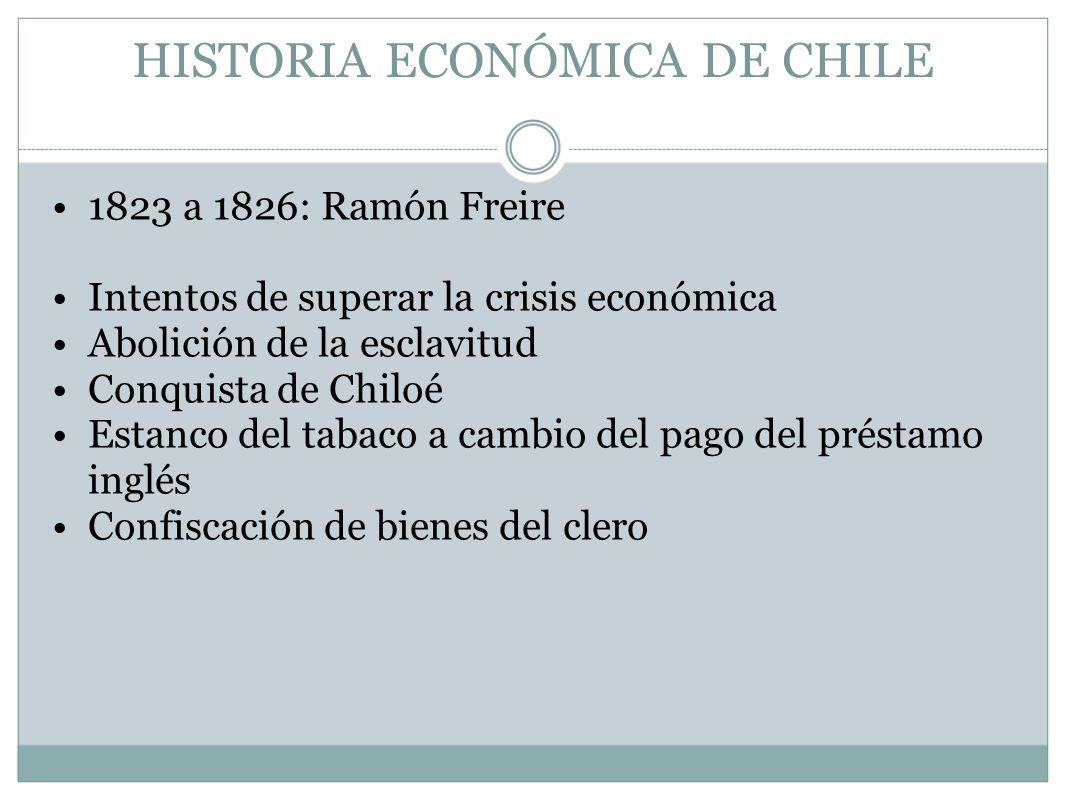 HISTORIA ECONÓMICA DE CHILE 1823 a 1826: Ramón Freire Intentos de superar la crisis económica Abolición de la esclavitud Conquista de Chiloé Estanco d