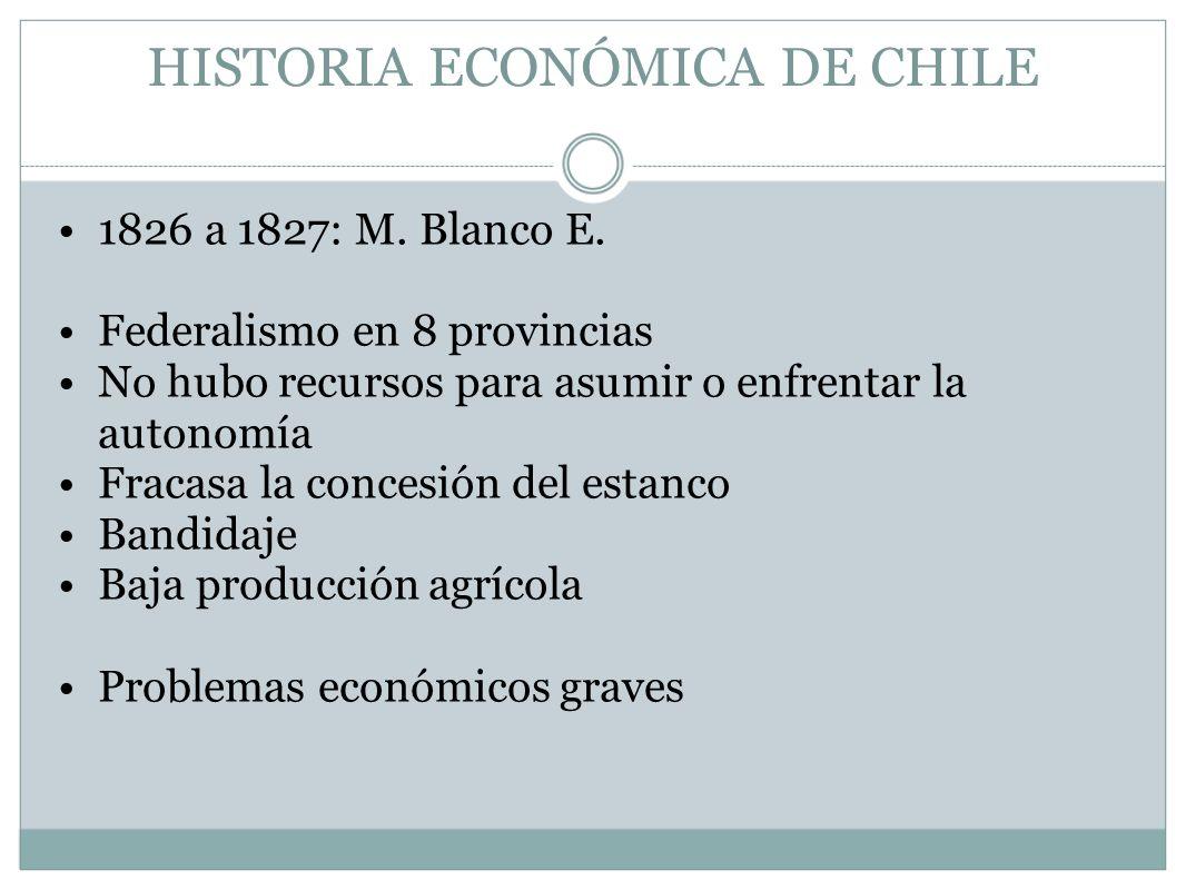HISTORIA ECONÓMICA DE CHILE 1826 a 1827: M. Blanco E. Federalismo en 8 provincias No hubo recursos para asumir o enfrentar la autonomía Fracasa la con