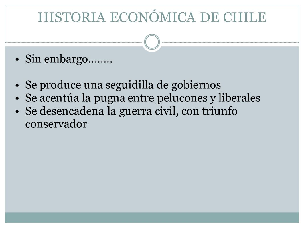 HISTORIA ECONÓMICA DE CHILE Sin embargo…….. Se produce una seguidilla de gobiernos Se acentúa la pugna entre pelucones y liberales Se desencadena la g