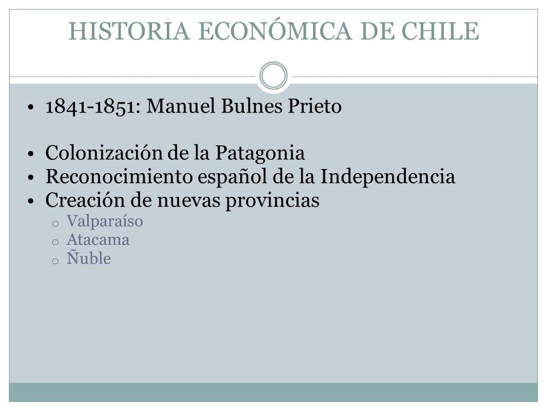 HISTORIA ECONÓMICA DE CHILE 1841-1851: Manuel Bulnes Prieto Colonización de la Patagonia Reconocimiento español de la Independencia Creación de nuevas