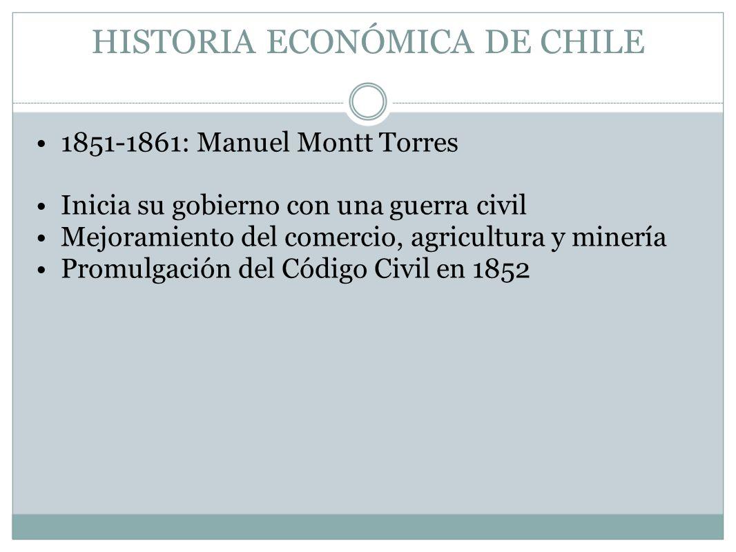 HISTORIA ECONÓMICA DE CHILE 1851-1861: Manuel Montt Torres Inicia su gobierno con una guerra civil Mejoramiento del comercio, agricultura y minería Pr