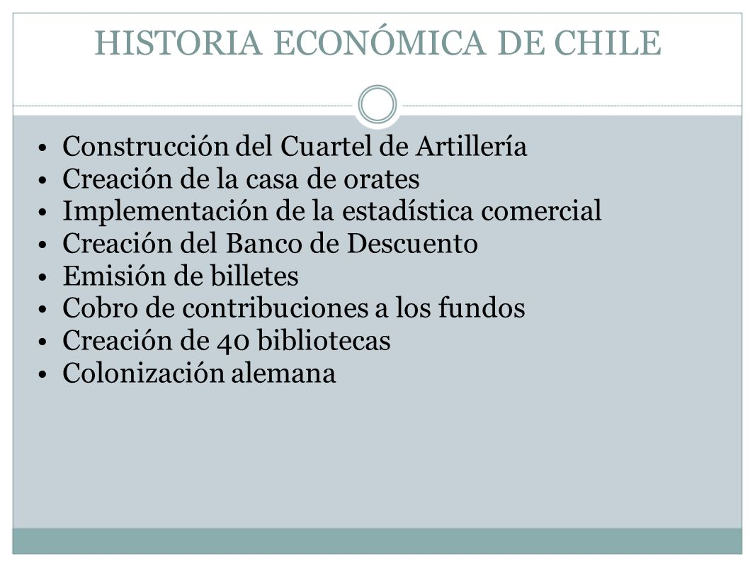 HISTORIA ECONÓMICA DE CHILE Construcción del Cuartel de Artillería Creación de la casa de orates Implementación de la estadística comercial Creación d