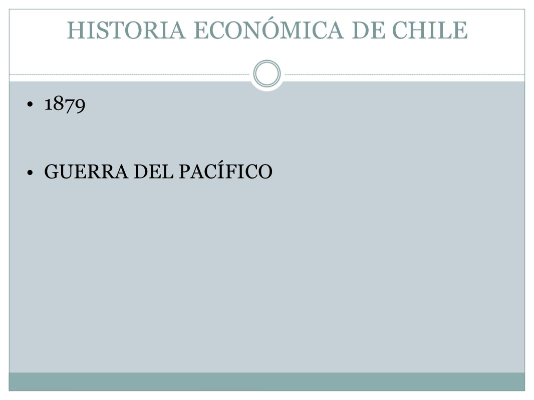 HISTORIA ECONÓMICA DE CHILE 1879 GUERRA DEL PACÍFICO