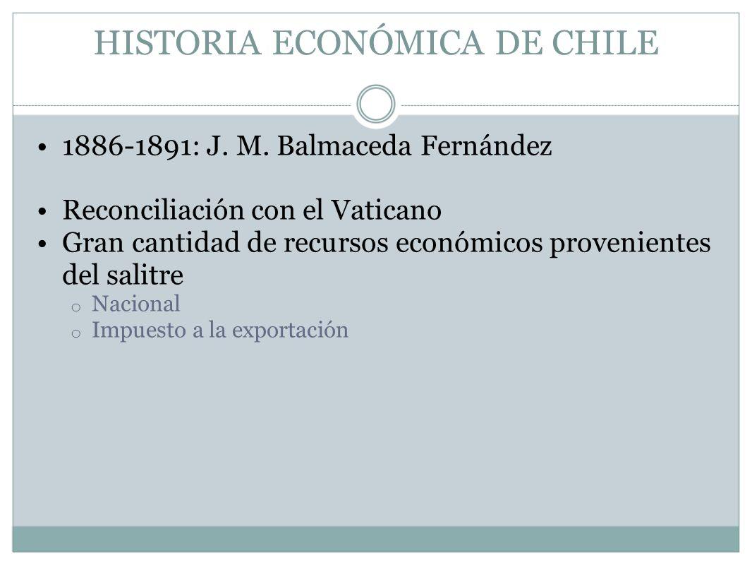 HISTORIA ECONÓMICA DE CHILE 1886-1891: J. M. Balmaceda Fernández Reconciliación con el Vaticano Gran cantidad de recursos económicos provenientes del