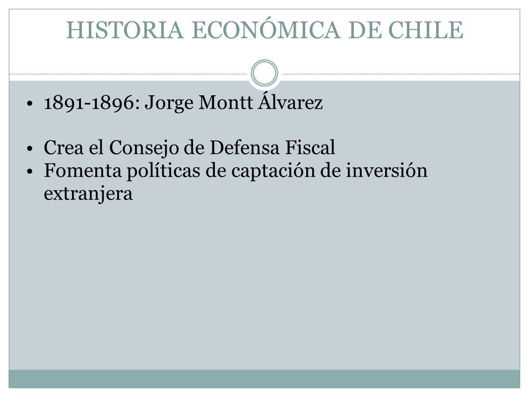 HISTORIA ECONÓMICA DE CHILE 1891-1896: Jorge Montt Álvarez Crea el Consejo de Defensa Fiscal Fomenta políticas de captación de inversión extranjera
